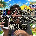 【ポケモンGO】Googleアカウントでログインできない解決策